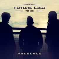 """Future Lied To Us – """"Presence"""""""